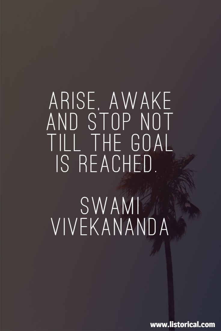 Arise, awake and stop not till the goal is reached. Swami Vivekananda