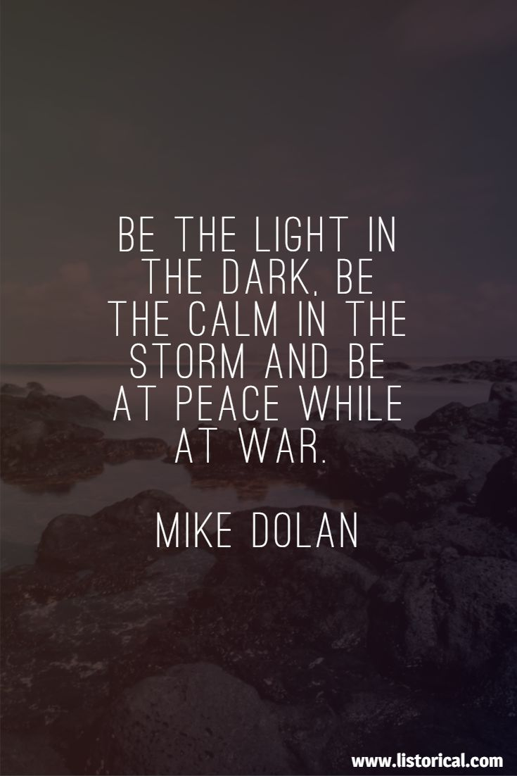 Be the light in the dark, be the calm in the storm and be at peace while at war. Mike Dolan