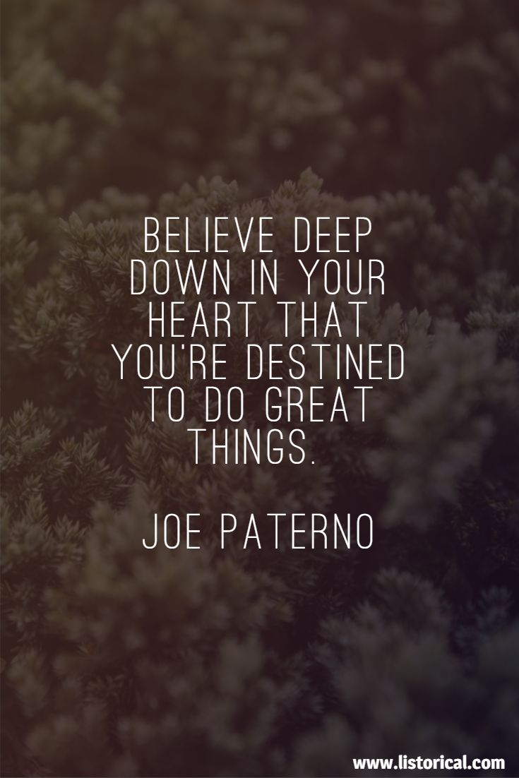 Believe deep down in your heart that you're destined to do great things. Joe Paterno