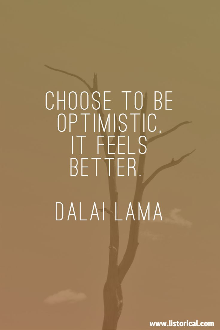 Choose to be optimistic, it feels better. Dalai Lama