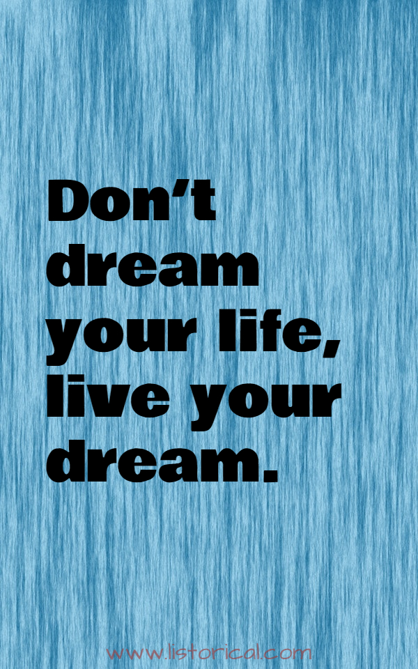 Don't dream your life, live your dream.