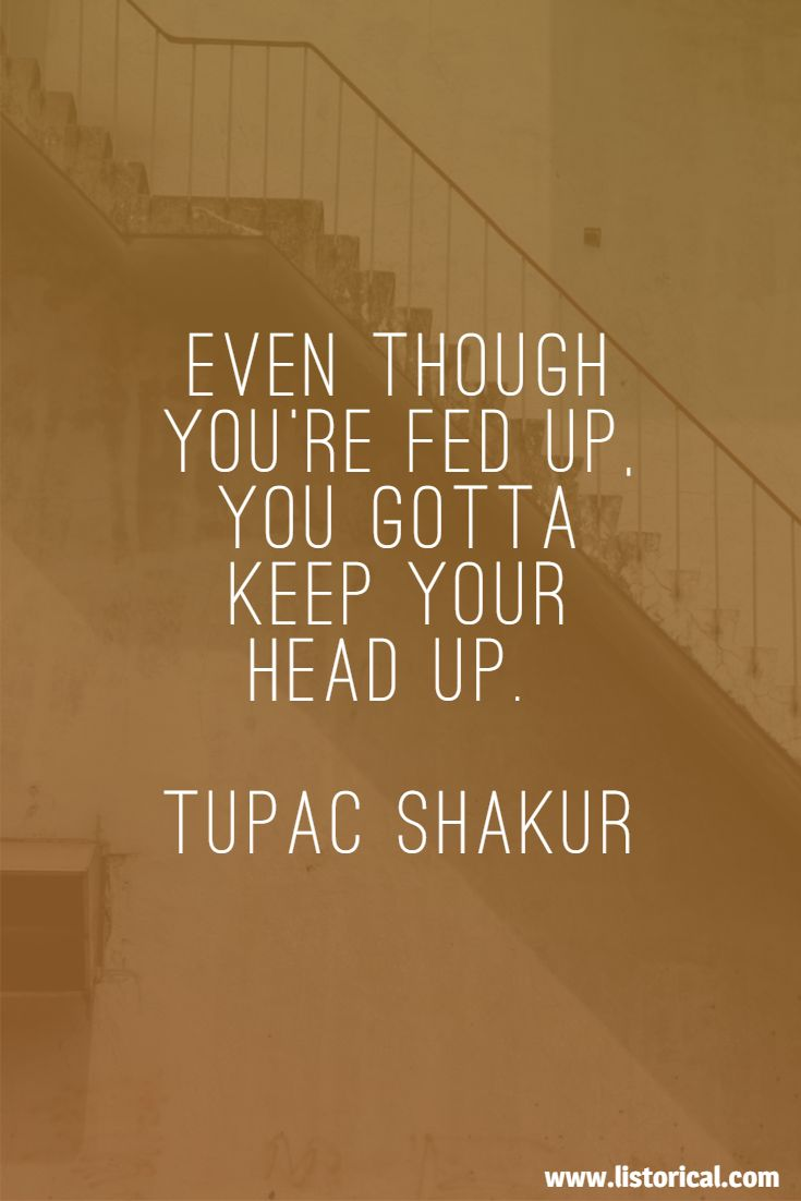 Even though you're fed up, you gotta keep your head up. Tupac Shakur