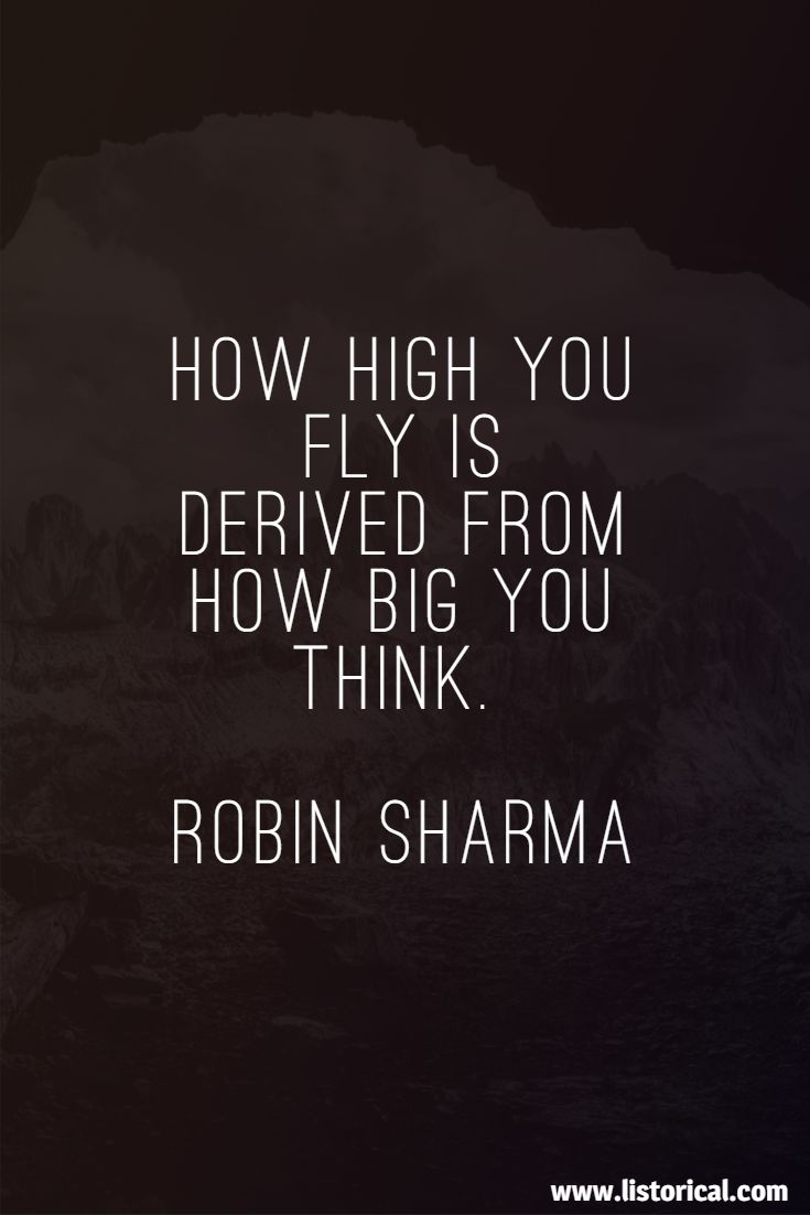 How high you fly is derived from how big you think. Robin Sharma