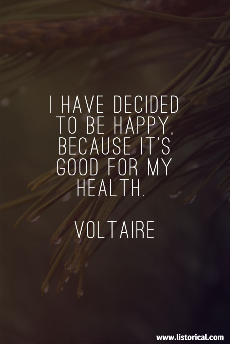 I have decided to be happy, because it's good for my health. Voltaire