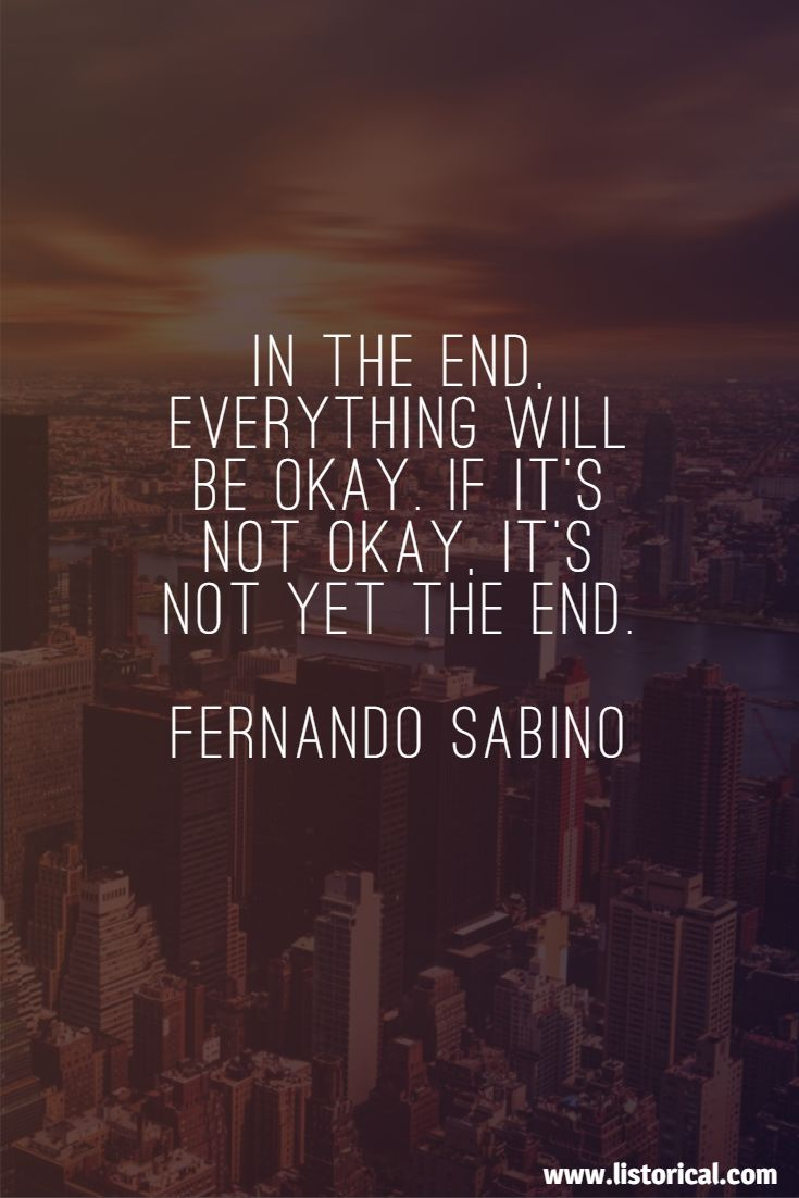 In the end, everything will be okay. If it's not okay, it's not yet the end. Fernando Sabino