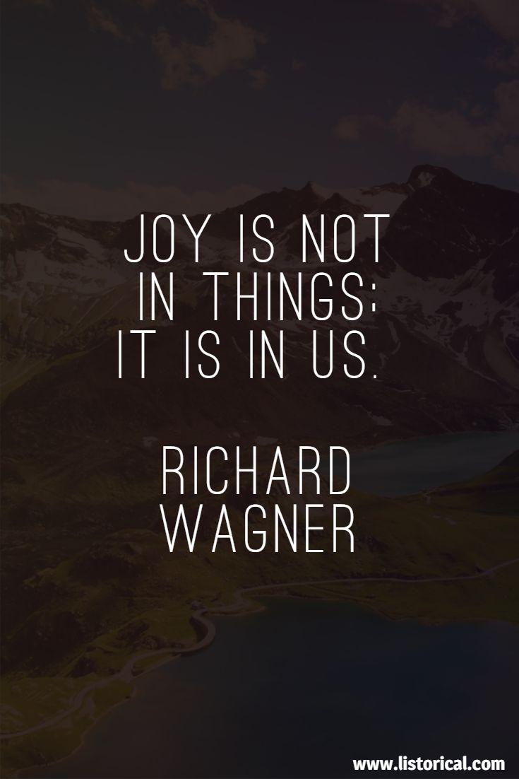 Joy is not in things; it is in us. Richard Wagner