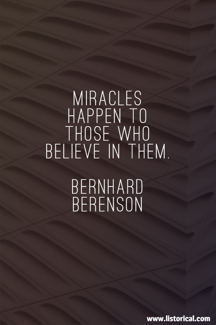 Miracles happen to those who believe in them. Bernhard Berenson