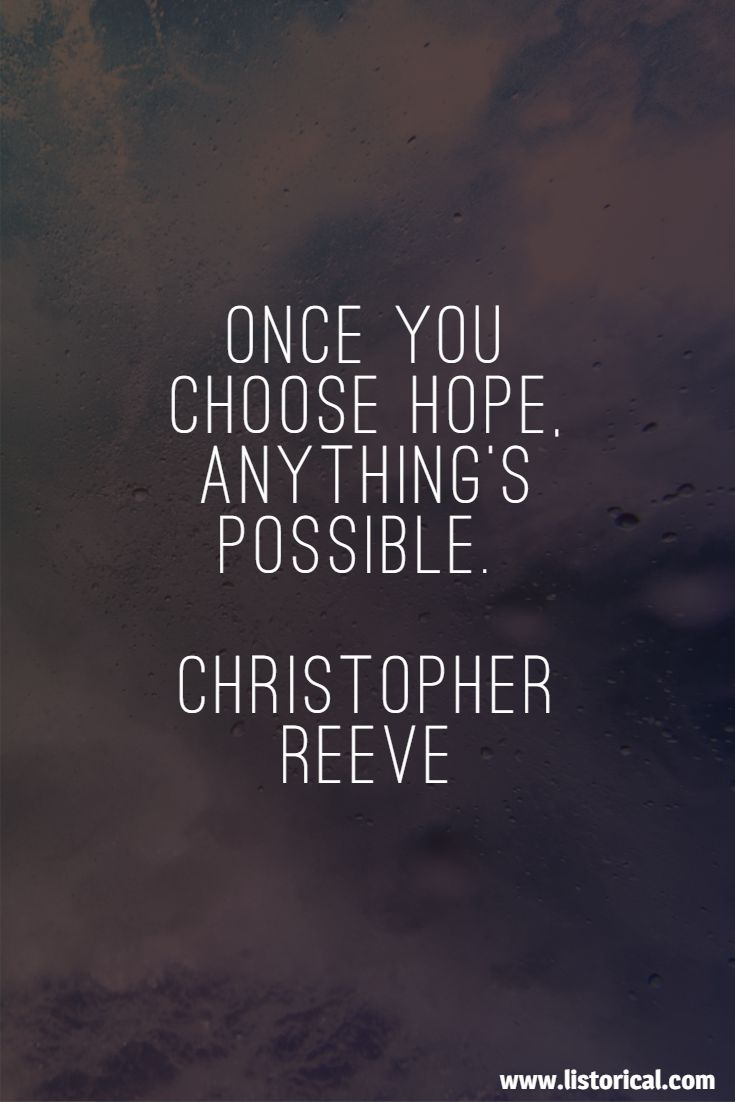 Once you choose hope, anything's possible. Christopher Reeve