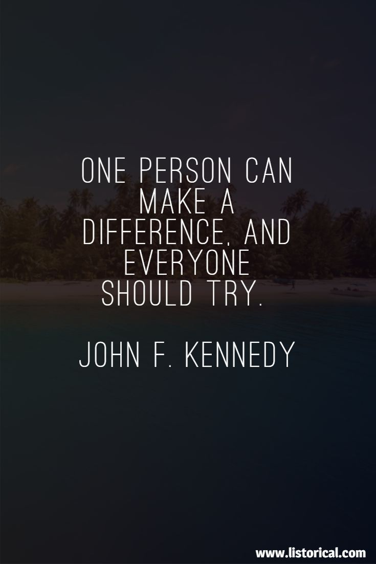 One person can make a difference, and everyone should try. John F. Kennedy