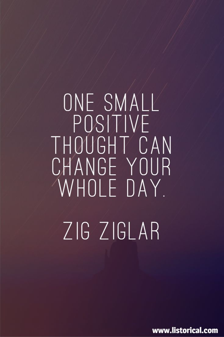 One small positive thought can change your whole day. Zig Ziglar