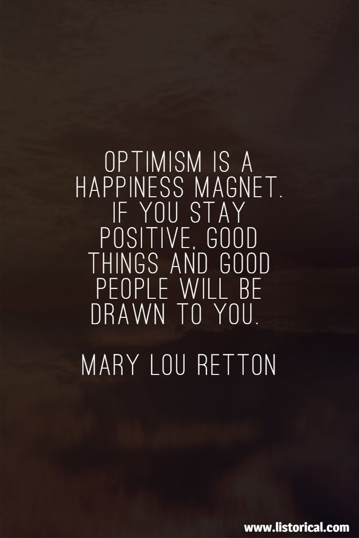 Optimism is a happiness magnet. If you stay positive, good things and good people will be drawn to you. Mary Lou Retton