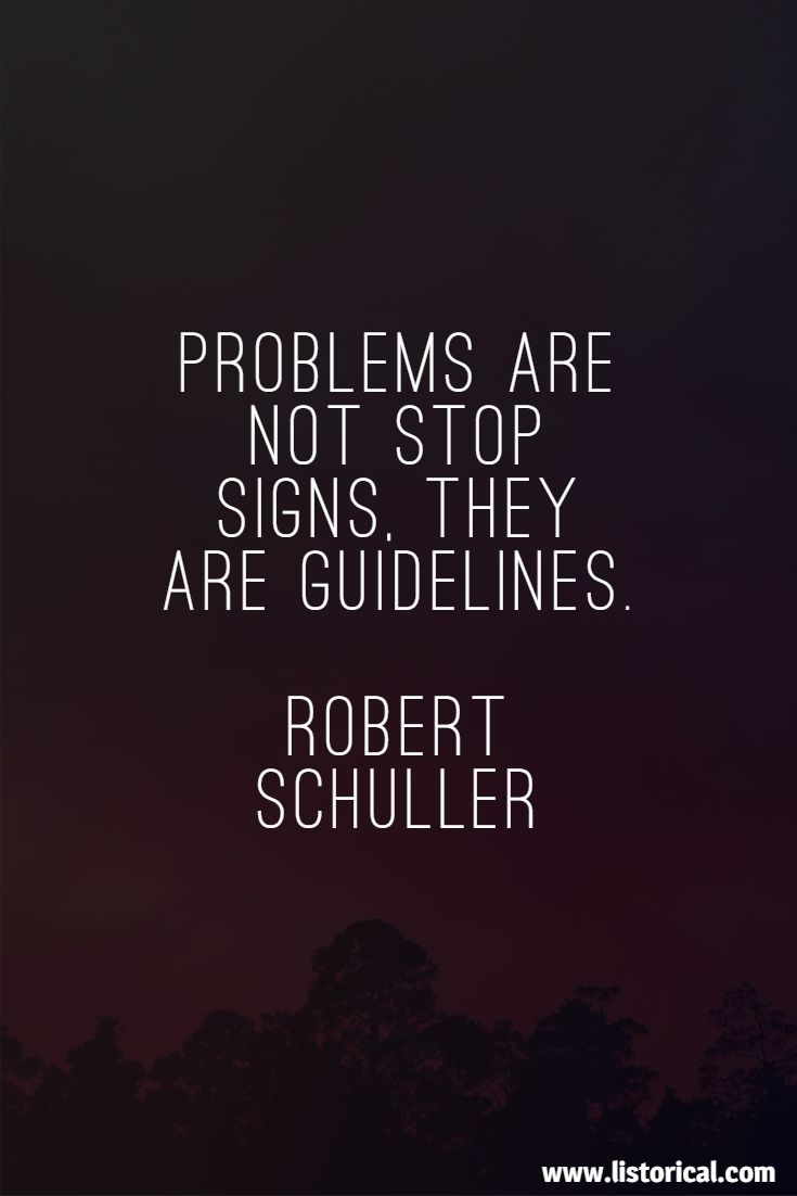 Problems are not stop signs, they are guidelines. Robert Schuller