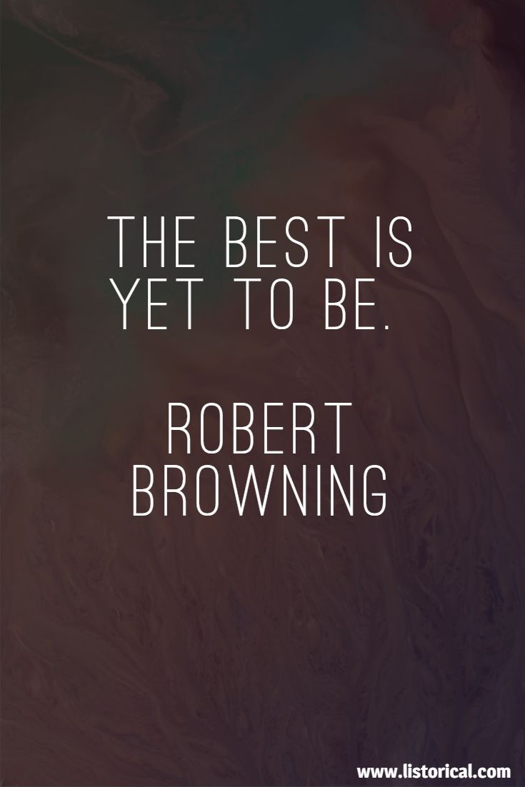 The best is yet to be. Robert Browning