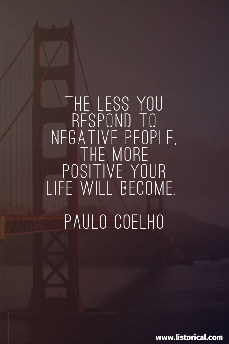 The less you respond to negative people, the more positive your life will become. Paulo Coelho