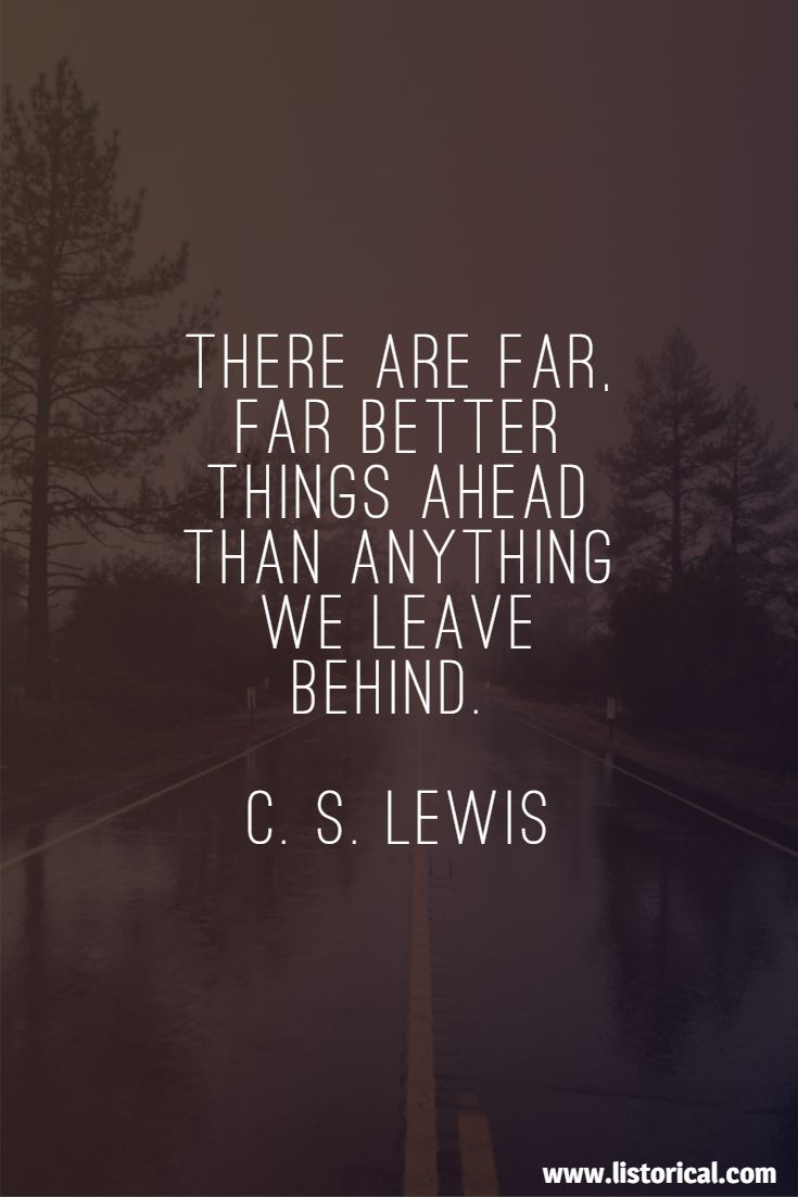 There are far, far better things ahead than anything we leave behind. C. S. Lewis