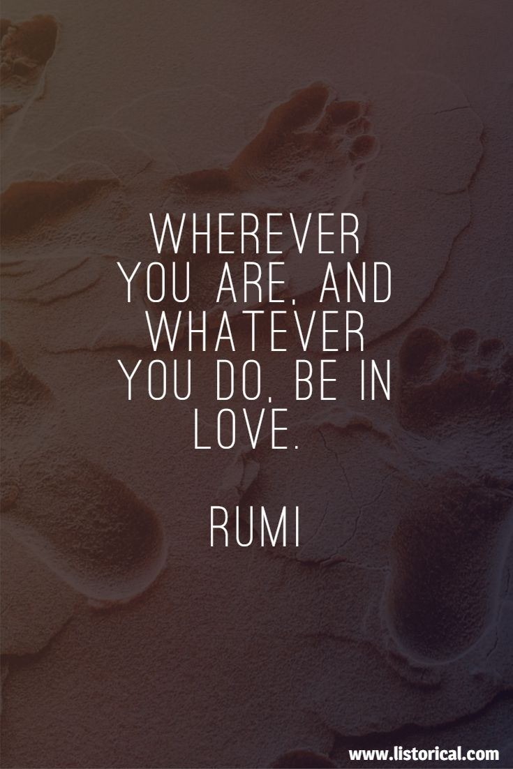 Wherever you are, and whatever you do, be in love. Rumi