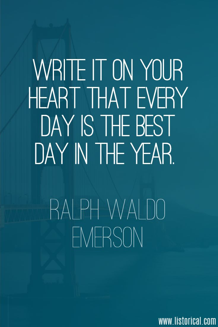 Write it on your heart that every day is the best day in the year. Ralph Waldo Emerson
