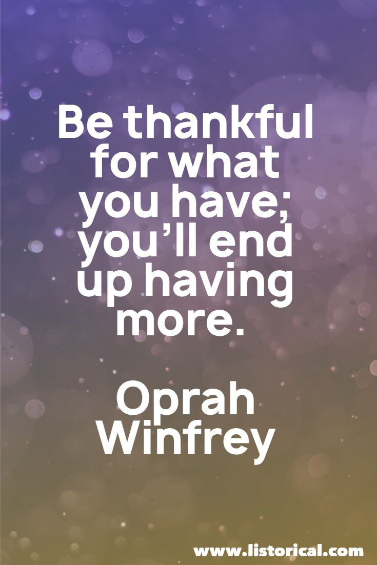 Be thankful for what you have; you'll end up having more. Oprah Winfrey