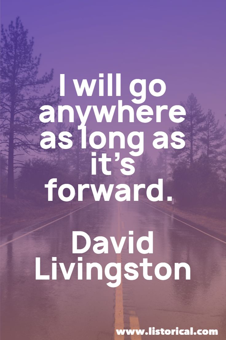 I will go anywhere as long as it's forward. David Livingston