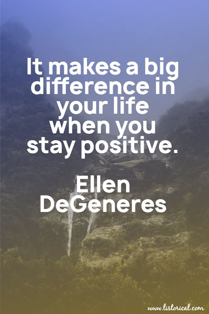 It makes a big difference in your life when you stay positive. Ellen DeGeneres