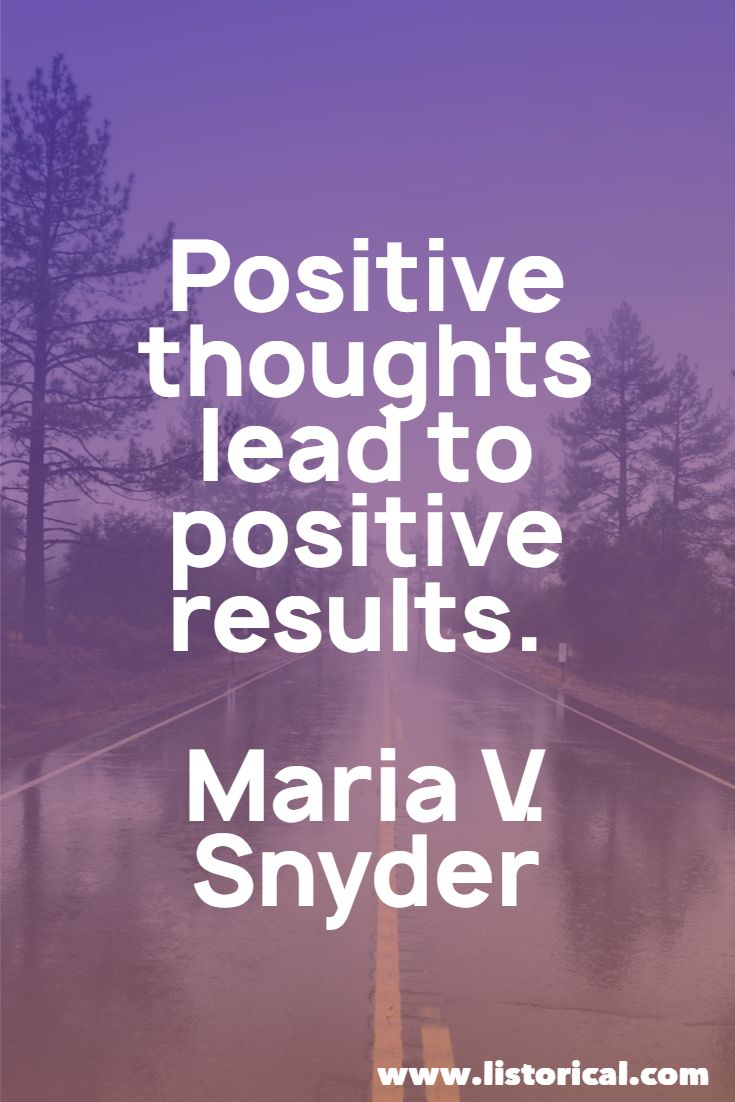 Positive thoughts lead to positive results. Maria V. Snyder