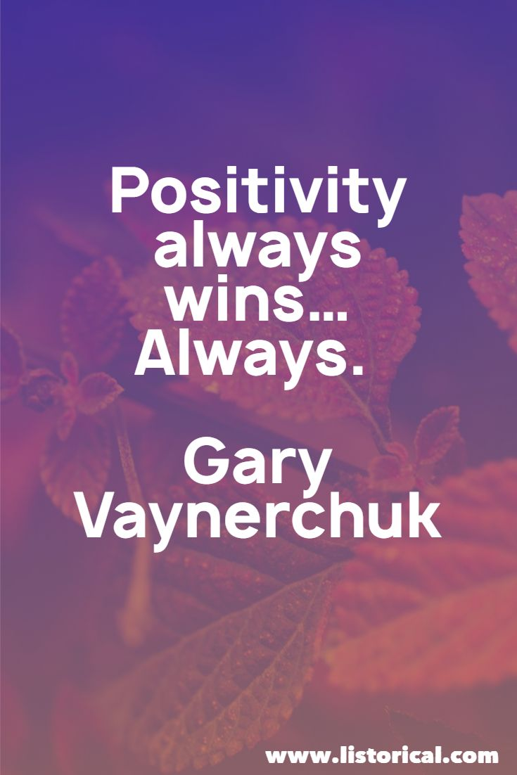 Positivity always wins…Always. Gary Vaynerchuk