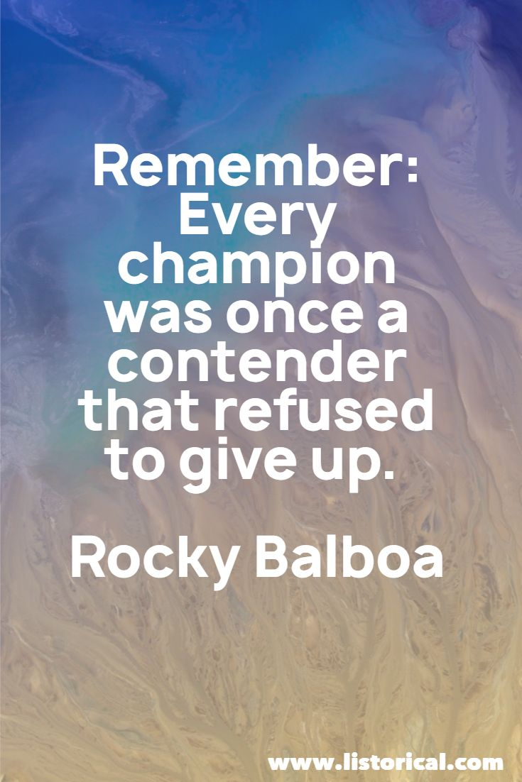 Remember Every champion was once a contender that refused to give up. Rocky Balboa