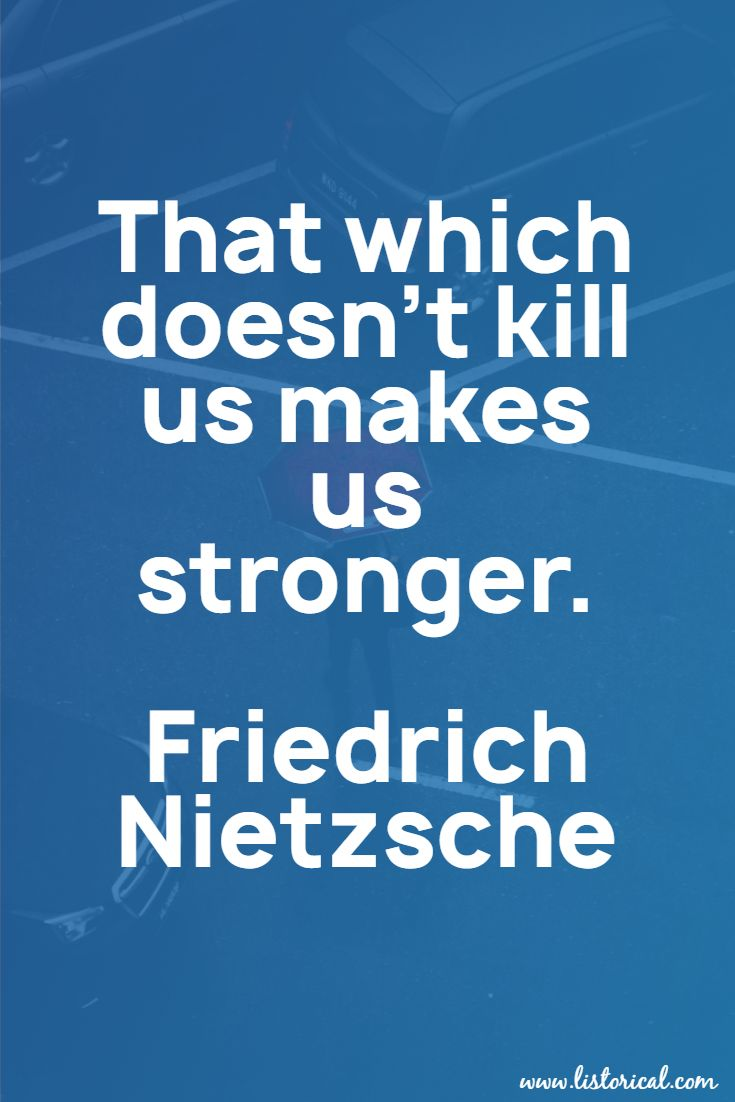 That which doesn't kill us makes us stronger. Friedrich Nietzsche